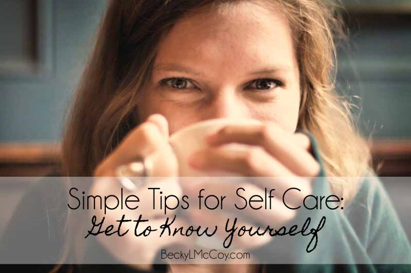 Simple Tips for Self Care: Get To Know Yourself | BeckyLMcCoy.com