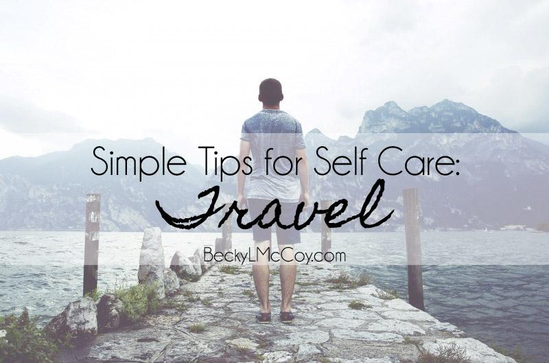 Simple Tips for Self Care - Travel   BeckyLMcCoy.com
