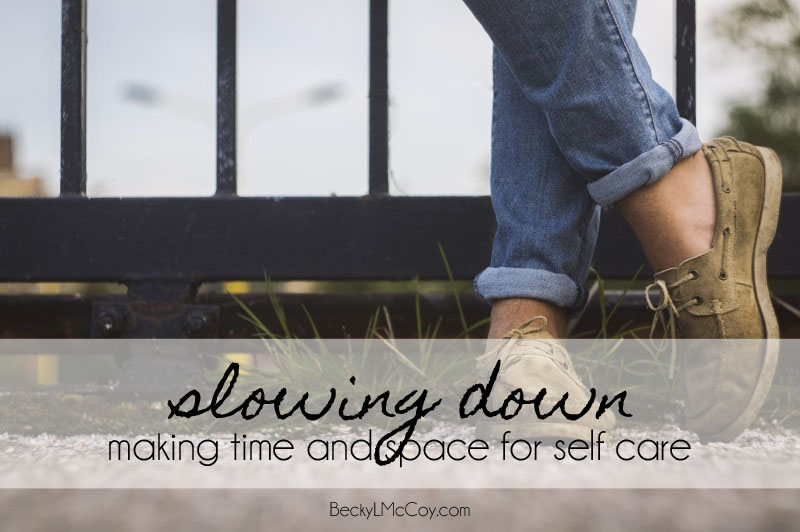 Slowing Down: Making Time and Space for Self Care | BeckyLMcCoy.com