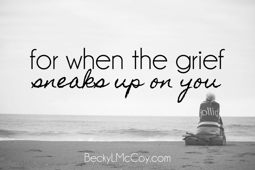 For When The Grief Sneaks Up On You | BeckyLMcCoy.com
