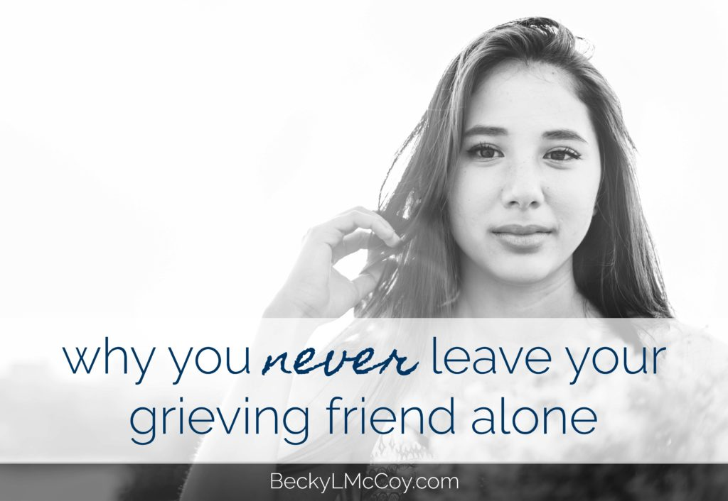 Why You Never Leave Your Grieving Friend Alone | BeckyLMcCoy.com
