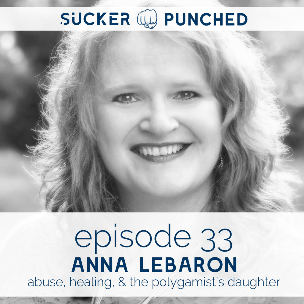Ep. 33 - Anna LeBaron; Abuse, Healing, & The Polygamist's Daughter | Sucker Punched | BeckyLMcCoy.com