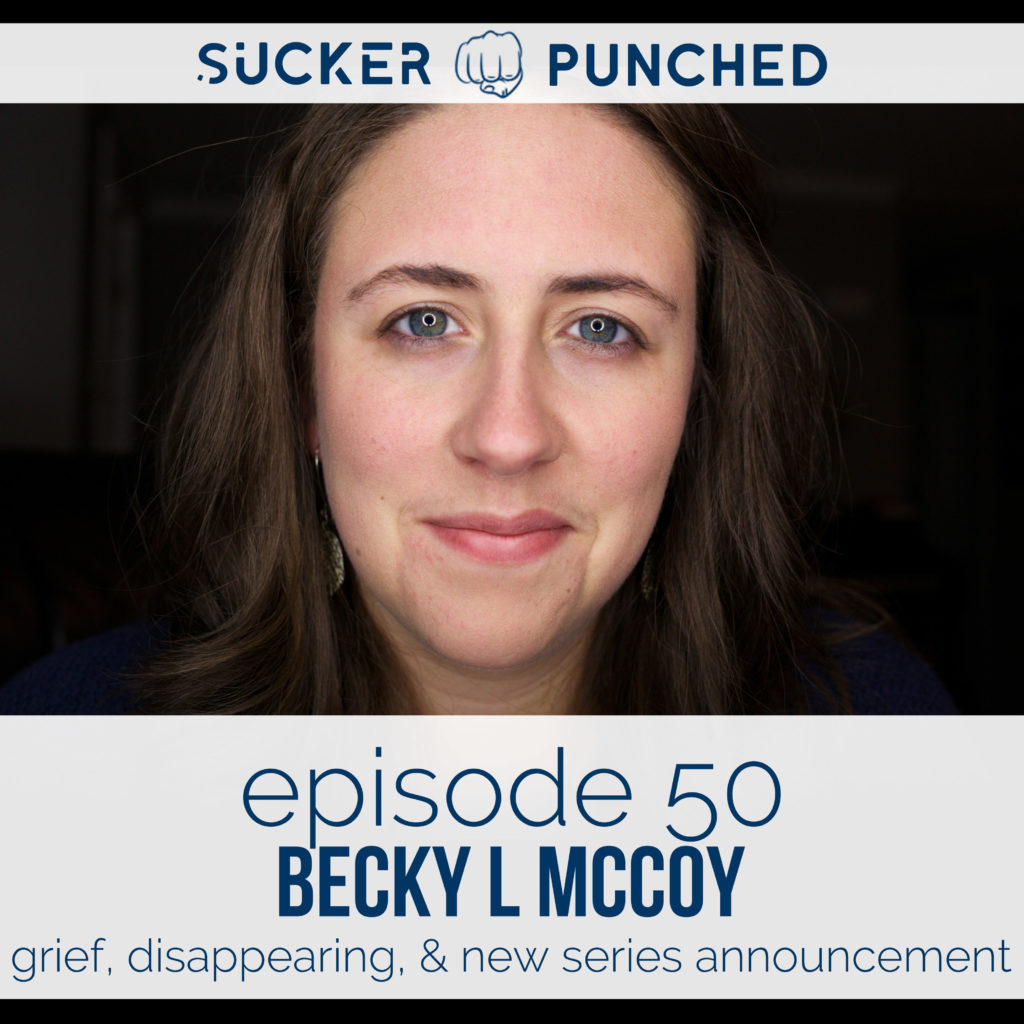 Ep. 50 - Becky L McCoy; Grief, Disappearing, & New Series Announcement | Sucker Punched | BeckyLMcCoy.com