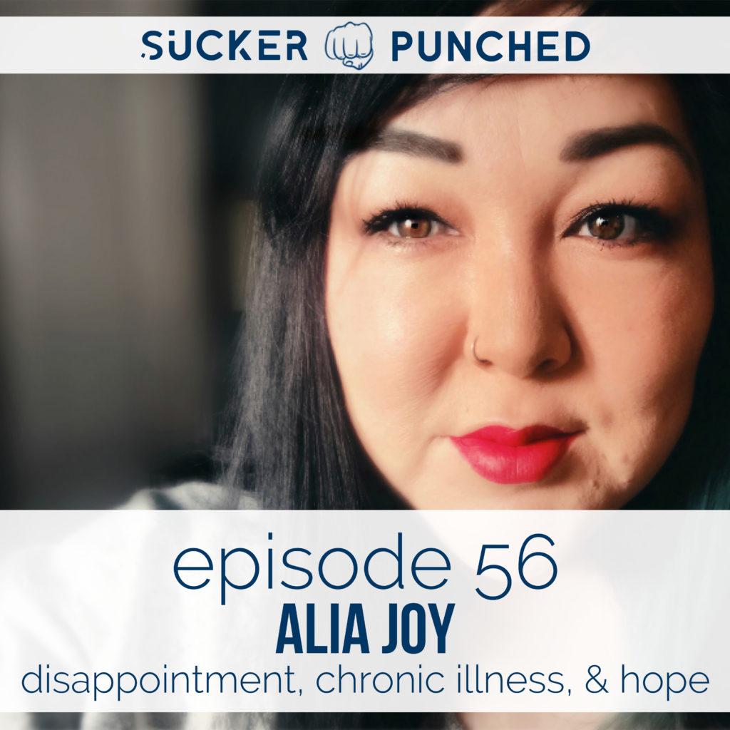 Ep. 56 - Alia Joy; Disappointment, Chronic Illness, & Hope