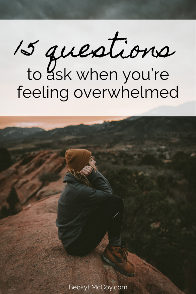 15 Questions To Ask When You're Feeling Overwhelmed | BeckyLMcCoy.com